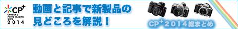 【動画あり】「CP+2014」レポートまとめ